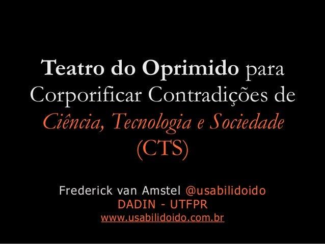 Teatro do Oprimido para Corporificar Contradições de Ciência, Tecnologia e Sociedade (CTS) Frederick van Amstel @usabilido...