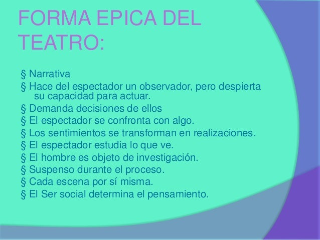 FORMA EPICA DEL  TEATRO:  § Narrativa  § Hace del espectador un observador, pero despierta  su capacidad para actuar.  § D...