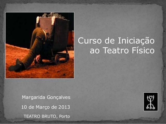 Curso de Iniciação                         ao Teatro FísicoMargarida Gonçalves10 de Março de 2013 TEATRO BRUTO, Porto