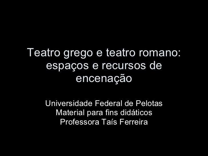Teatro grego e teatro romano: espaços e recursos de encenação Universidade Federal de Pelotas Material para fins didáticos...