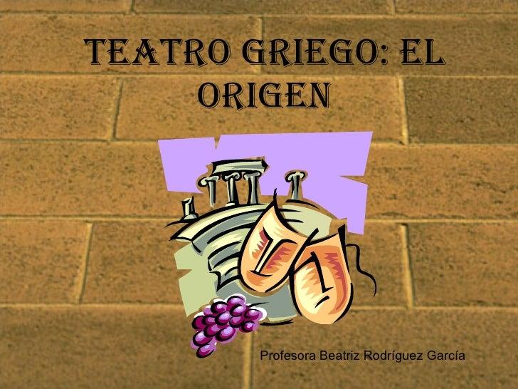 Teatro griego: el origen Profesora Beatriz Rodríguez García