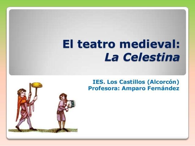 El teatro medieval: La Celestina IES. Los Castillos (Alcorcón) Profesora: Amparo Fernández
