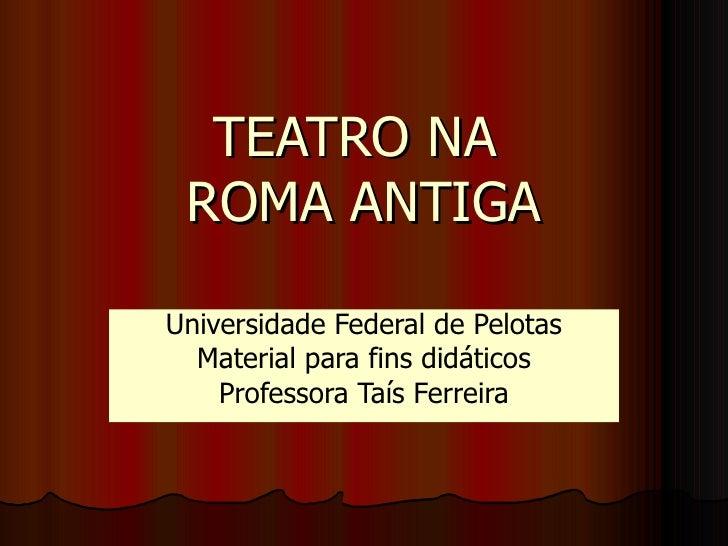 TEATRO NA  ROMA ANTIGA Universidade Federal de Pelotas Material para fins didáticos Professora Taís Ferreira