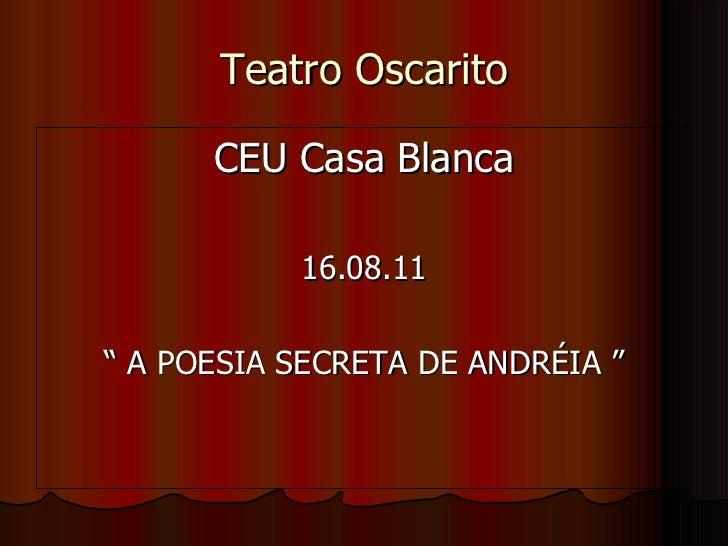 "Teatro Oscarito <ul><li>CEU Casa Blanca </li></ul><ul><li>16.08.11 </li></ul><ul><li>""  A POESIA SECRETA DE ANDRÉIA "" </li..."