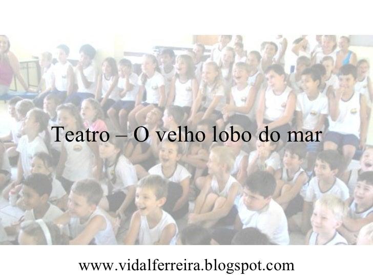 Teatro – O velho lobo do mar  www.vidalferreira.blogspot.com