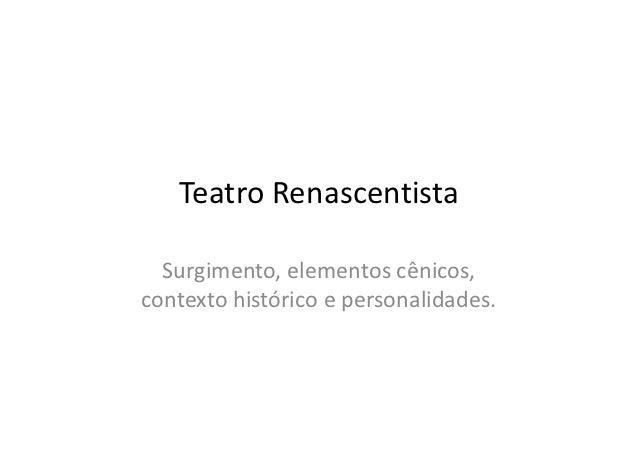 Teatro Renascentista  Surgimento, elementos cênicos,contexto histórico e personalidades.