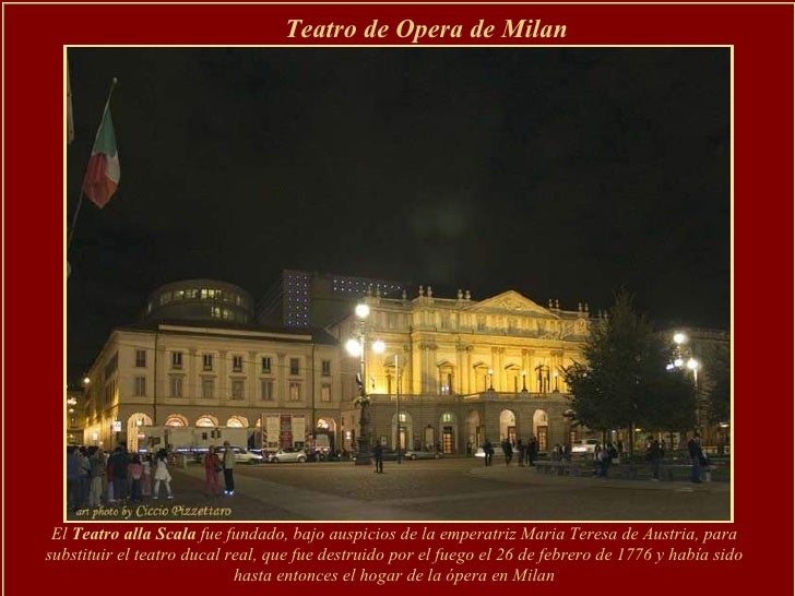 El  Teatro alla Scala  fue fundado, bajo auspicios de la emperatriz Maria Teresa de Austria, para substituir el teatro duc...