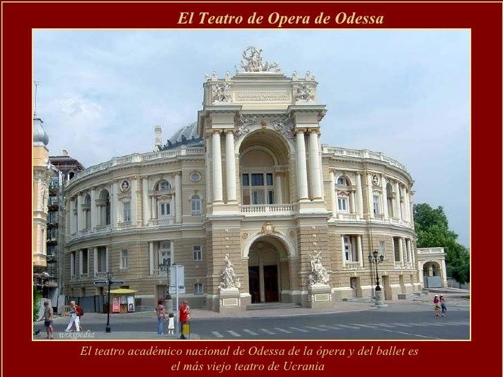 El Teatro de Opera de Odessa   El teatro académico nacional de Odessa de la ópera y del ballet es el más viejo teatro de U...