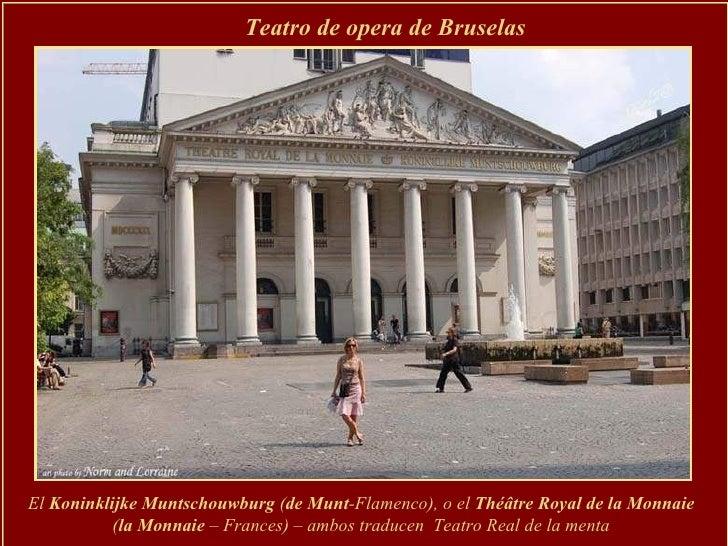 Teatro de opera de Bruselas El  Koninklijke Muntschouwburg  ( de Munt -Flamenco), o el  Théâtre Royal de la Monnaie   ( la...