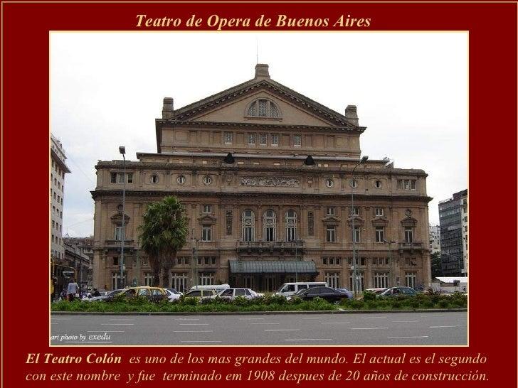 El Teatro Colón  es uno de los mas grandes del mundo. El actual es el segundo con este nombre  y fue  terminado em 1908 de...