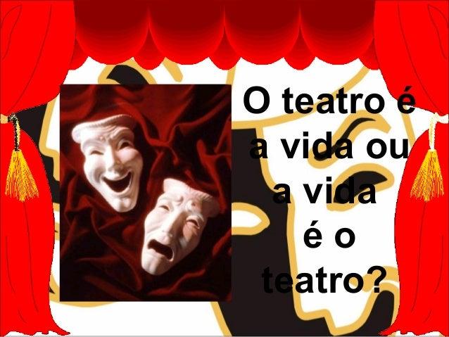 O teatro é a vida ou a vida é o teatro?