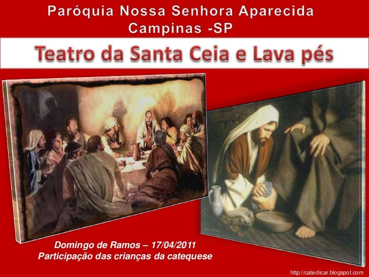 Paróquia Nossa Senhora Aparecida<br />Campinas -SP<br />Teatro da Santa Ceia e Lava pés<br />Domingo de Ramos – 17/04/2011...