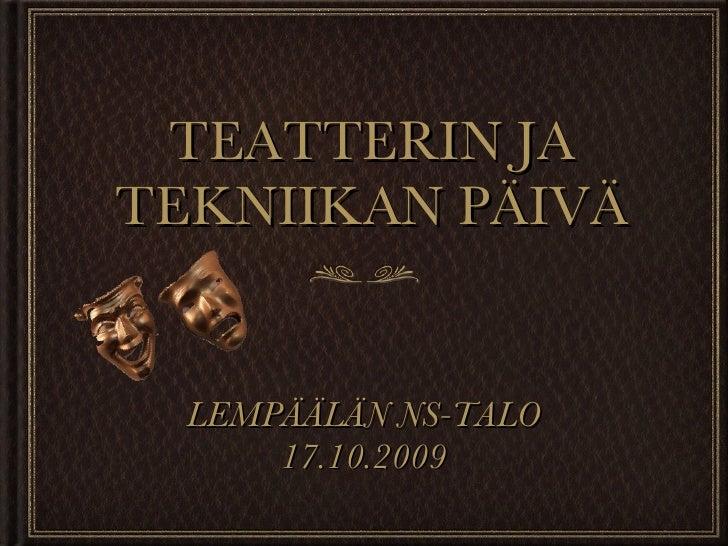 TEATTERIN JA TEKNIIKAN PÄIVÄ <ul><li>LEMPÄÄLÄN NS-TALO </li></ul><ul><li>17.10.2009 </li></ul>