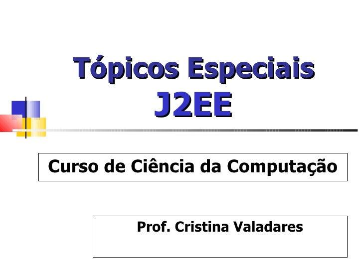 Tópicos Especiais   J2EE Prof. Cristina Valadares Curso de Ciência da Computação