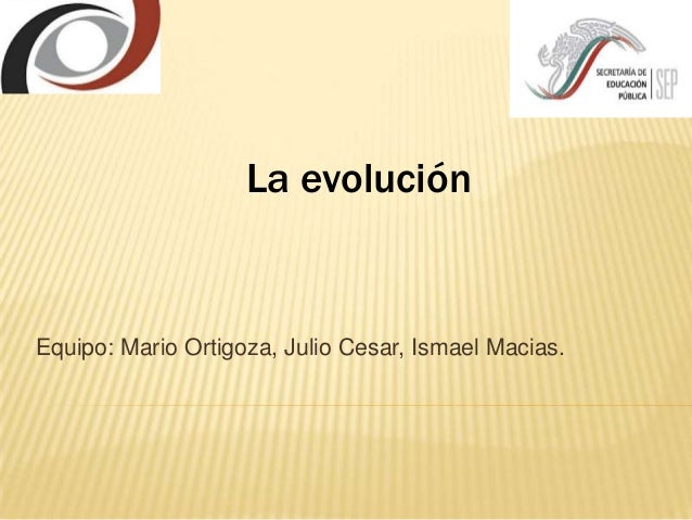 Equipo: Mario Ortigoza, Julio Cesar, Ismael Macias.La evolución