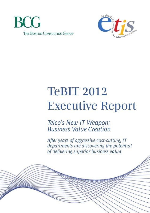 TeBIT 2012Executive ReportTelco's New IT Weapon:Business Value CreationAfter years of aggressive cost-cutting, ITdepartmen...