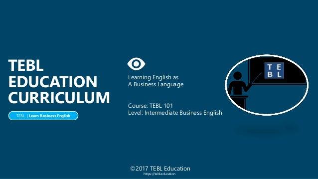 Learning English as A Business Language Course: TEBL 101 Level: Intermediate Business English TEBL EDUCATION CURRICULUM TE...