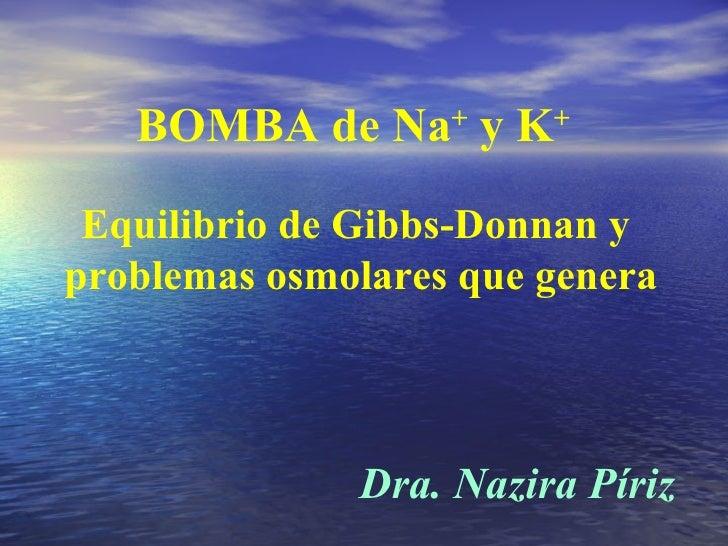 BOMBA de Na +  y K + Equilibrio de Gibbs-Donnan y  problemas osmolares que genera Dra. Nazira Píriz