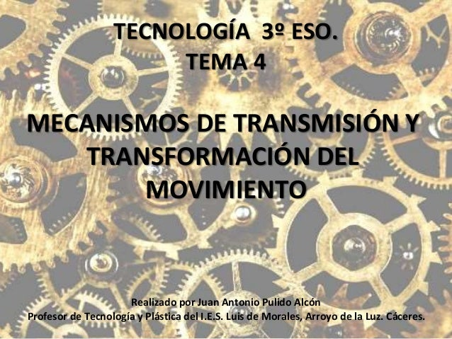 TECNOLOGÍA 3º ESO. TEMA 4 MECANISMOS DE TRANSMISIÓN Y TRANSFORMACIÓN DEL MOVIMIENTO Realizado por Juan Antonio Pulido Alcó...