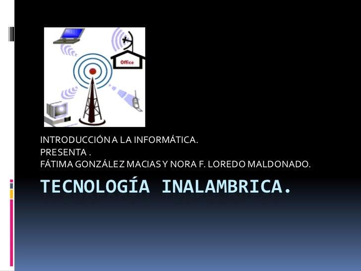 INTRODUCCIÓN A LA INFORMÁTICA.PRESENTA .FÁTIMA GONZÁLEZ MACIAS Y NORA F. LOREDO MALDONADO.TECNOLOGÍA INALAMBRICA.