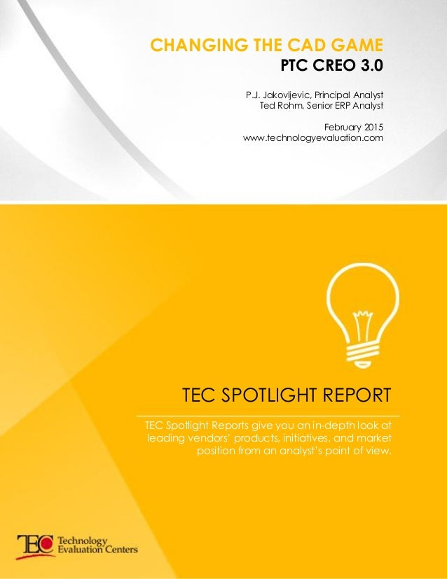 CHANGING THE CAD GAME PTC CREO 3.0 P.J. Jakovljevic, Principal Analyst Ted Rohm, Senior ERP Analyst February 2015 www.tech...