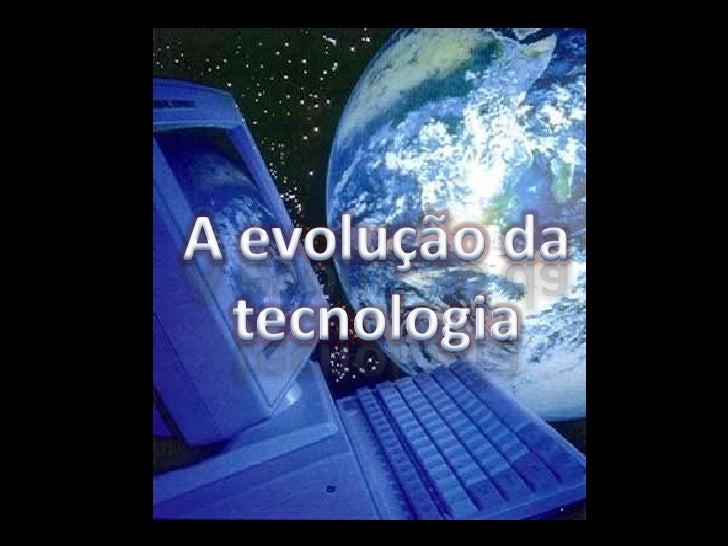 A evolução da tecnologia<br />