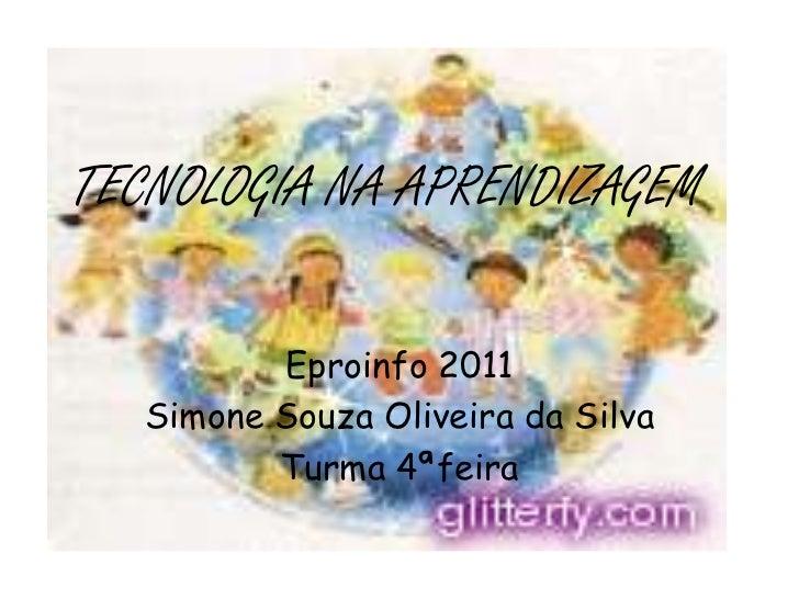 TECNOLOGIANA APRENDIZAGEM<br />Eproinfo 2011<br />Simone Souza Oliveira da Silva<br />Turma 4ªfeira<br />
