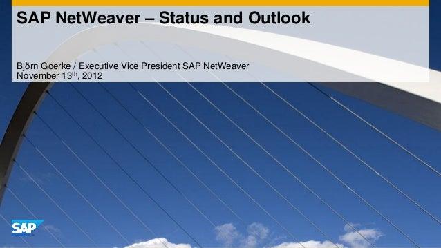 SAP NetWeaver – Status and OutlookBjörn Goerke / Executive Vice President SAP NetWeaverNovember 13th, 2012