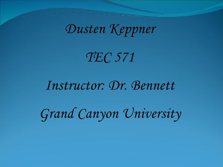 Dusten Keppner TEC 571 Instructor: Dr. Bennett Grand Canyon University