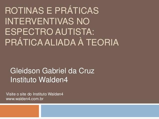 ROTINAS E PRÁTICASINTERVENTIVAS NOESPECTRO AUTISTA:PRÁTICA ALIADA À TEORIAGleidson Gabriel da CruzInstituto Walden4Visite ...