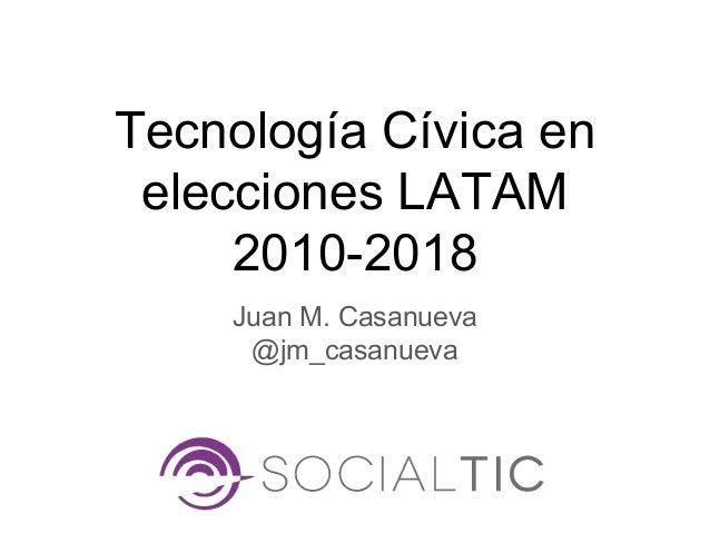 Tecnolog�a C�vica en elecciones LATAM 2010-2018 Juan M. Casanueva @jm_casanueva