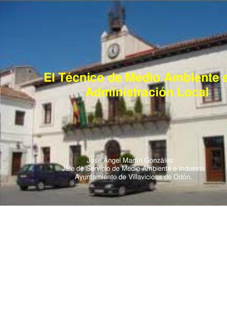 El Técnico de Medio Ambiente en la       Administración Local          José Ángel Martín González  Jefe de Servicio de Med...