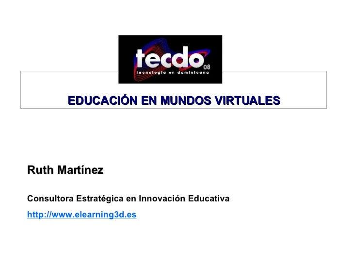 Ruth Martínez  Consultora Estratégica en Innovación Educativa http://www.elearning3d.es   EDUCACIÓN EN MUNDOS VIRTUALES