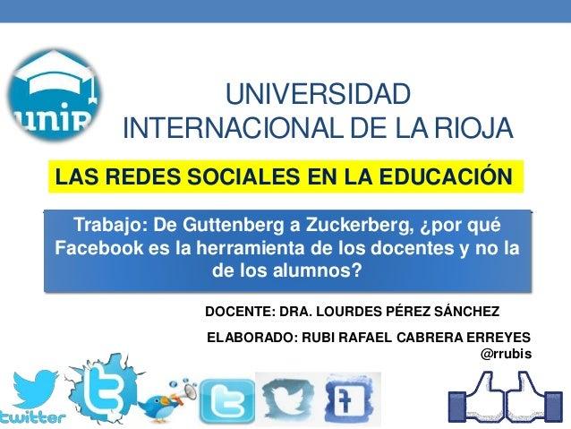 UNIVERSIDAD INTERNACIONAL DE LA RIOJA ELABORADO: RUBI RAFAEL CABRERA ERREYES @rrubis Trabajo: De Guttenberg a Zuckerberg, ...