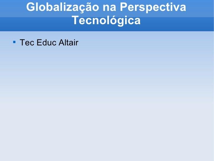 Globalização na Perspectiva Tecnológica <ul><li>Tec Educ Altair </li></ul>