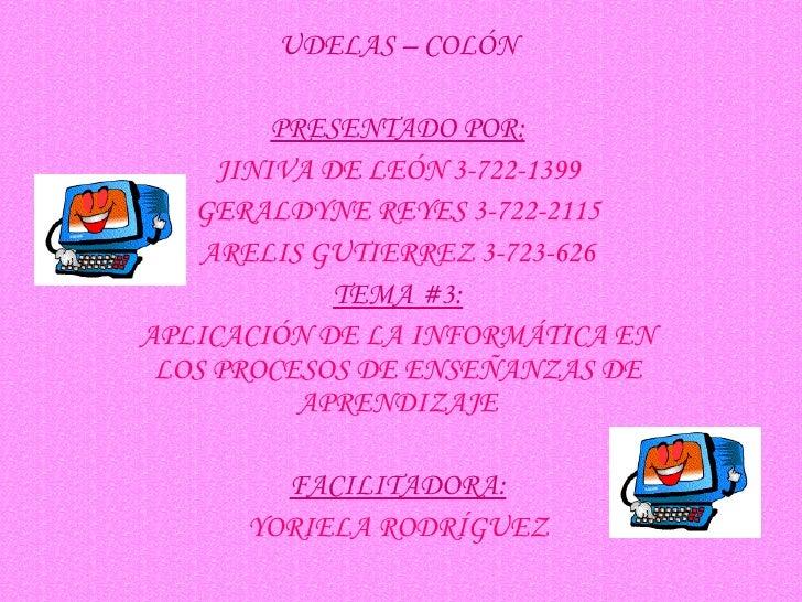 UDELAS – COLÓN PRESENTADO POR: JINIVA DE LEÓN 3-722-1399 GERALDYNE REYES 3-722-2115 ARELIS GUTIERREZ 3-723-626 TEMA #3: AP...