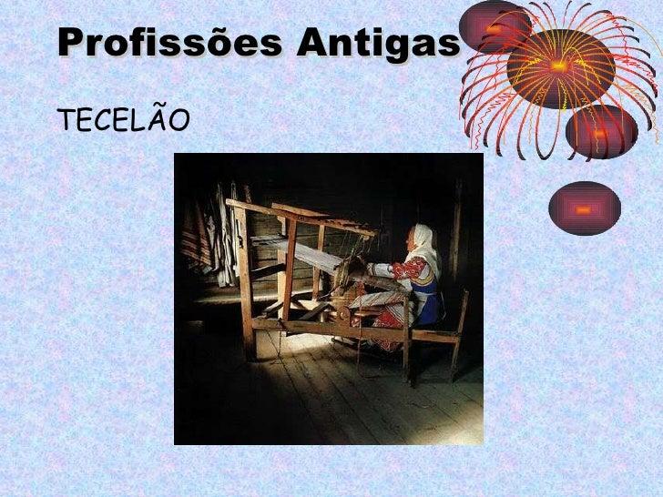 Profissões   Antigas <ul><li>TECELÃO </li></ul>