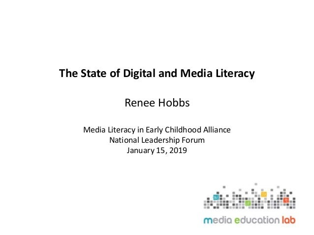 The State of Digital and Media Literacy Renee Hobbs Media Literacy in Early Childhood Alliance National Leadership Forum J...