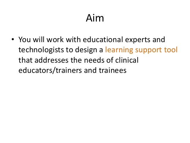 Aim • You will work with educational experts and technologists to design a learning support tool that addresses the needs ...