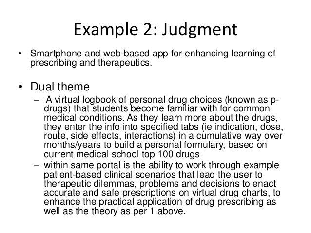 Example 2: Judgment • Smartphone and web-based app for enhancing learning of prescribing and therapeutics. • Dual theme – ...
