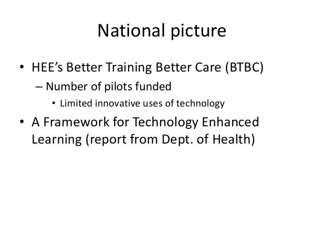 National picture • HEE's Better Training Better Care (BTBC) – Number of pilots funded • Limited innovative uses of technol...