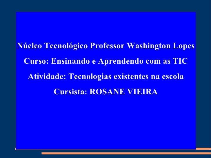 Núcleo Tecnológico Professor Washington Lopes Curso: Ensinando e Aprendendo com as TIC Atividade: Tecnologias existentes n...