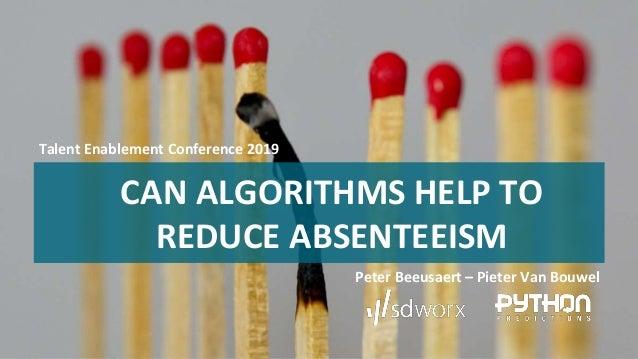 CAN ALGORITHMS HELP TO REDUCE ABSENTEEISM Peter Beeusaert – Pieter Van Bouwel Talent Enablement Conference 2019