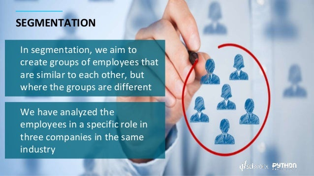 SEGMENTATION In segmentation, we aim to create groups of employees that are similar to each other, but where the groups ar...