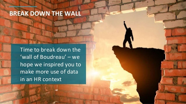 BREAK DOWN THE WALL Time to break down the 'wall of Boudreau' – we hope we inspired you to make more use of data in an HR ...