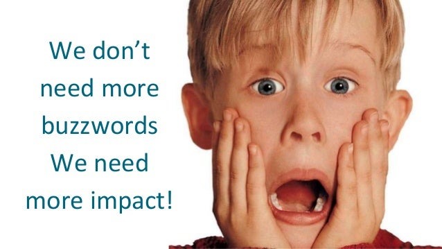 We don't need more buzzwords We need more impact!