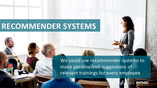 RECOMMENDER SYSTEMS We could use recommender systems to make personalized suggestions of relevant trainings for every empl...