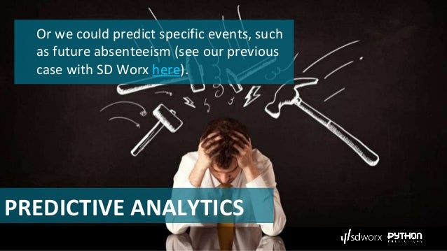 PREDICTIVE ANALYTICS Or we could predict specific events, such as future absenteeism (see our previous case with SD Worx h...