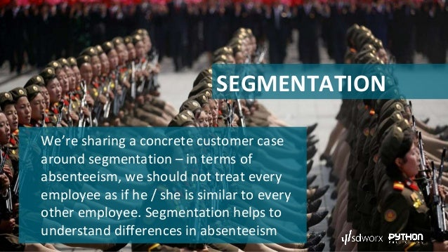 SEGMENTATION We're sharing a concrete customer case around segmentation – in terms of absenteeism, we should not treat eve...