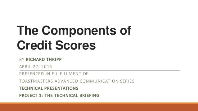 The Components of Credit Scores BY RICHARD THRIPP APRIL 27, 2016 PRESENTED IN FULFILLMENT OF: TOASTMASTERS ADVANCED COMMUN...